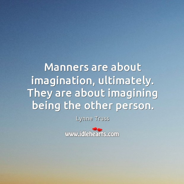 Manners are about imagination, ultimately. They are about imagining being the other Image