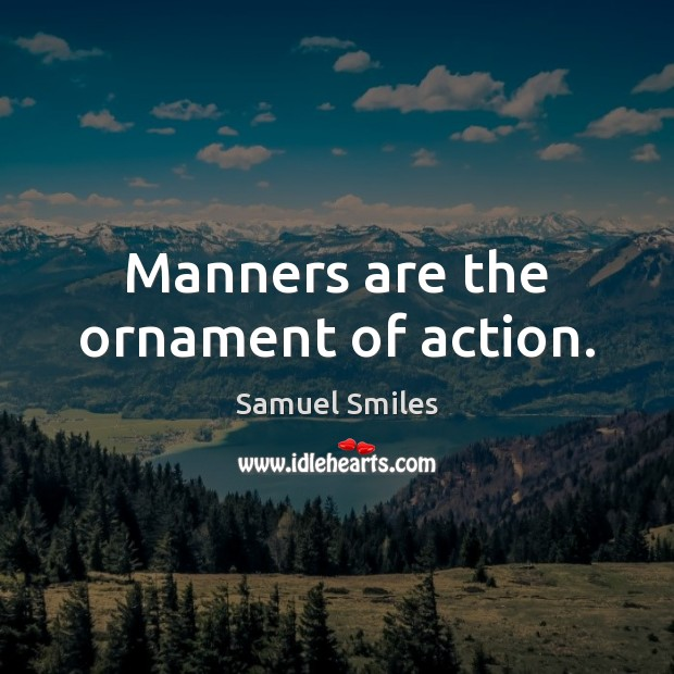 Manners are the ornament of action. Samuel Smiles Picture Quote