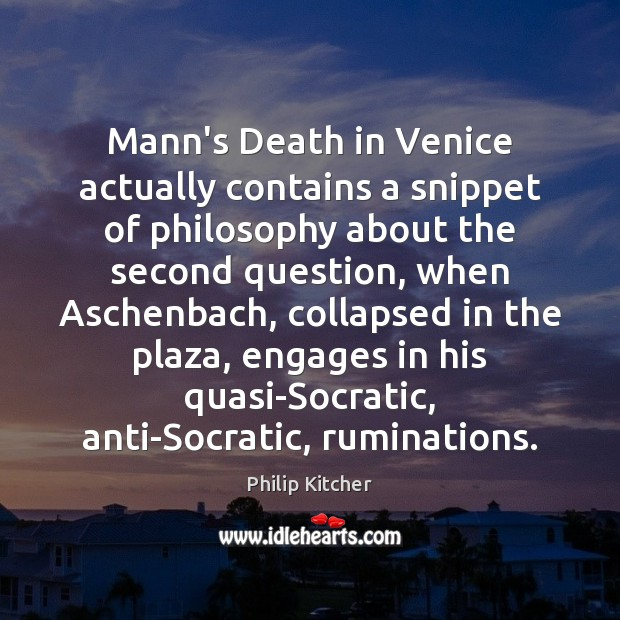 Philip Kitcher Picture Quote image saying: Mann's Death in Venice actually contains a snippet of philosophy about the