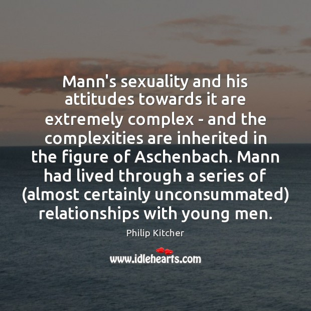 Philip Kitcher Picture Quote image saying: Mann's sexuality and his attitudes towards it are extremely complex – and