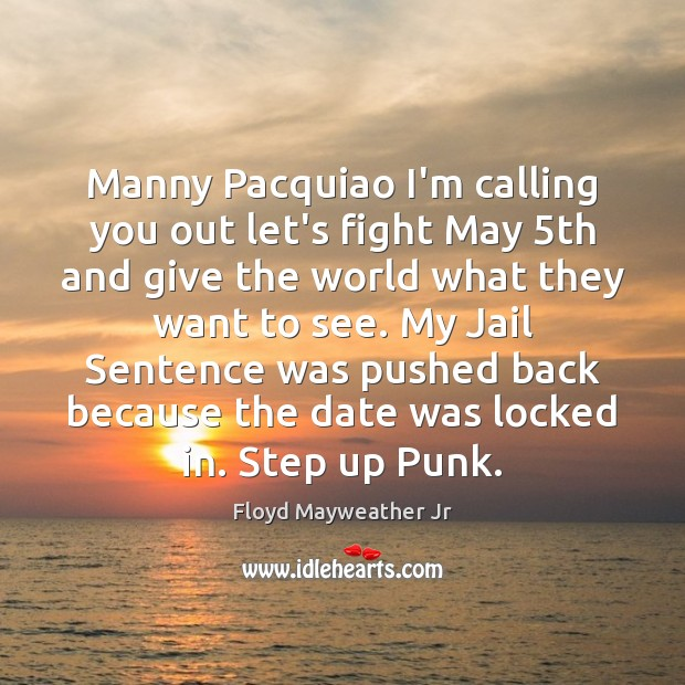 Manny Pacquiao I'm calling you out let's fight May 5th and give Floyd Mayweather Jr Picture Quote
