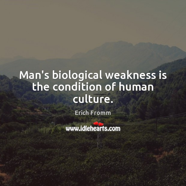 Man's biological weakness is the condition of human culture. Erich Fromm Picture Quote