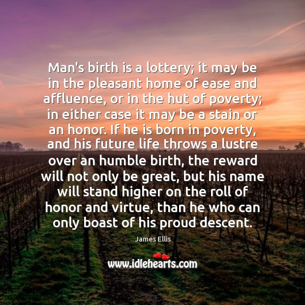 Man's birth is a lottery; it may be in the pleasant home James Ellis Picture Quote