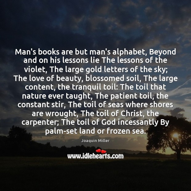 Man's books are but man's alphabet, Beyond and on his lessons lie Image
