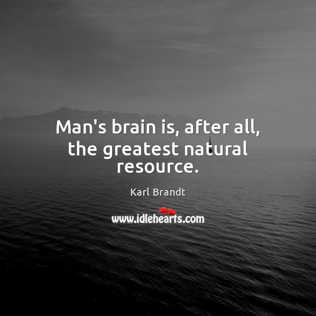 Man's brain is, after all, the greatest natural resource
