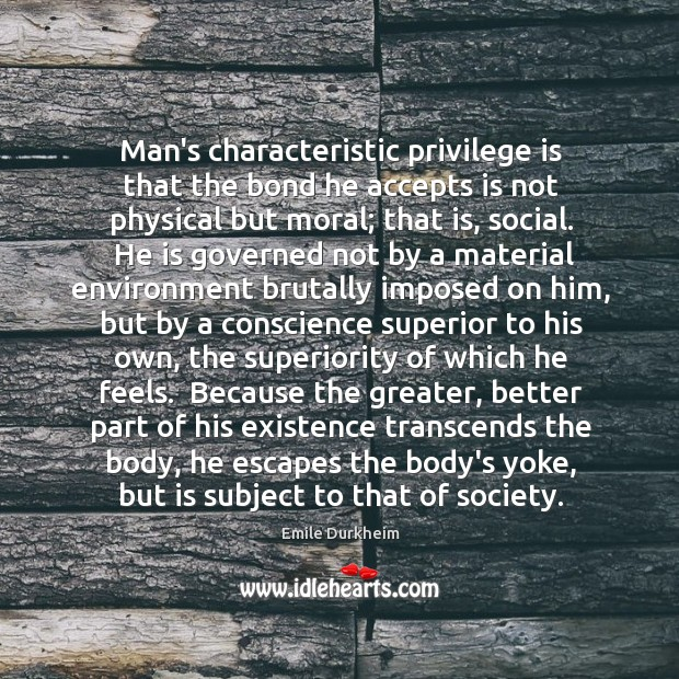 Man's characteristic privilege is that the bond he accepts is not physical Emile Durkheim Picture Quote