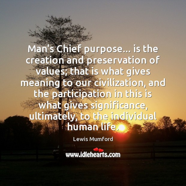 Lewis Mumford Picture Quote image saying: Man's Chief purpose… is the creation and preservation of values; that is