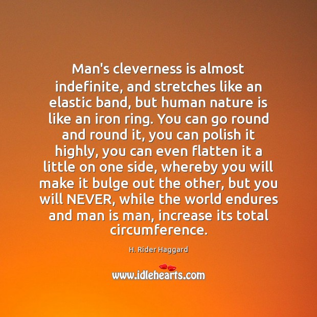 Man's cleverness is almost indefinite, and stretches like an elastic band, but H. Rider Haggard Picture Quote