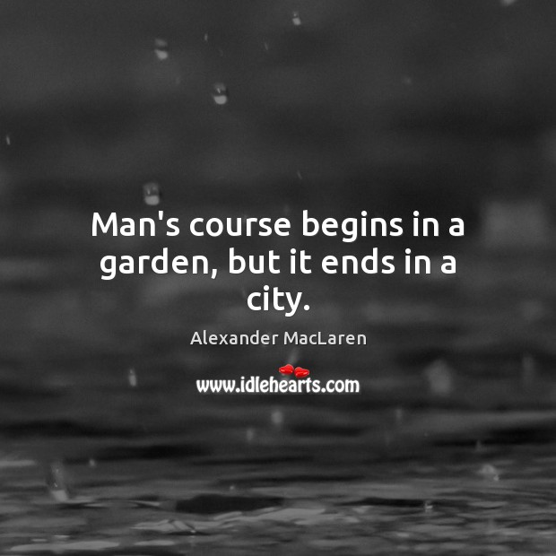 Image, Man's course begins in a garden, but it ends in a city.