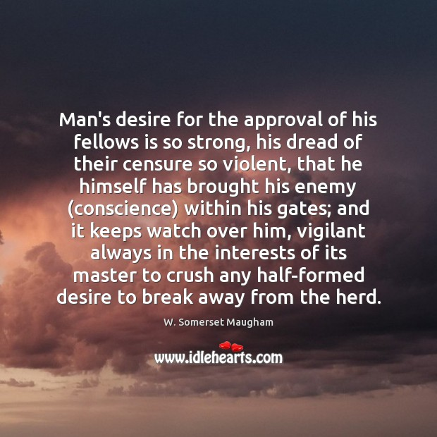 Man's desire for the approval of his fellows is so strong, his W. Somerset Maugham Picture Quote