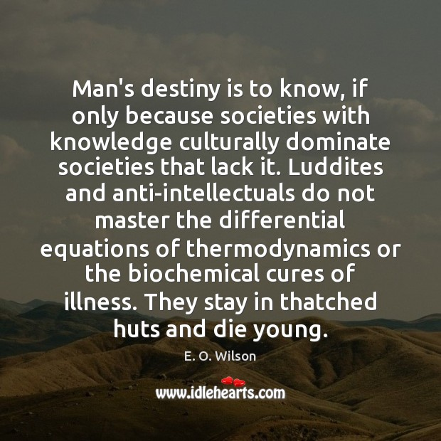 Image, Man's destiny is to know, if only because societies with knowledge culturally