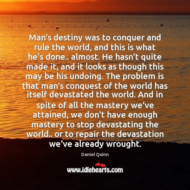 Daniel Quinn Picture Quote image saying: Man's destiny was to conquer and rule the world, and this is