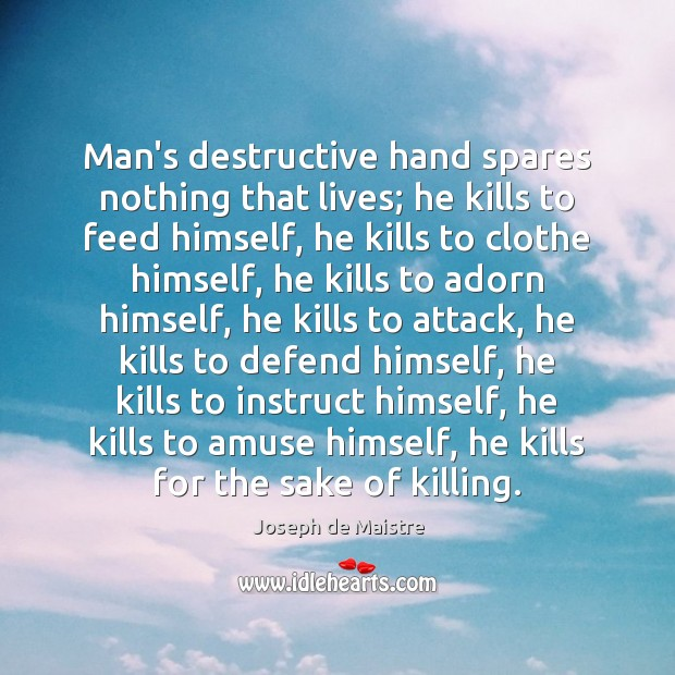 Image, Man's destructive hand spares nothing that lives; he kills to feed himself,