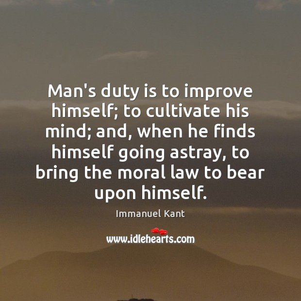 Man's duty is to improve himself; to cultivate his mind; and, when Immanuel Kant Picture Quote
