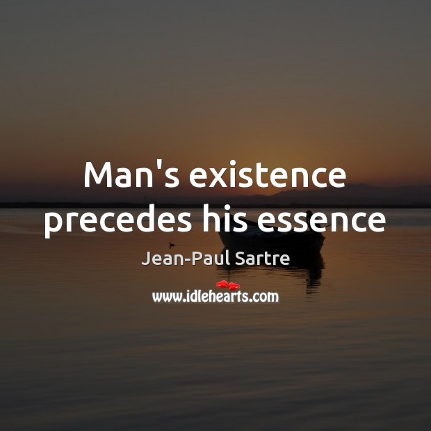 Man's existence precedes his essence Image