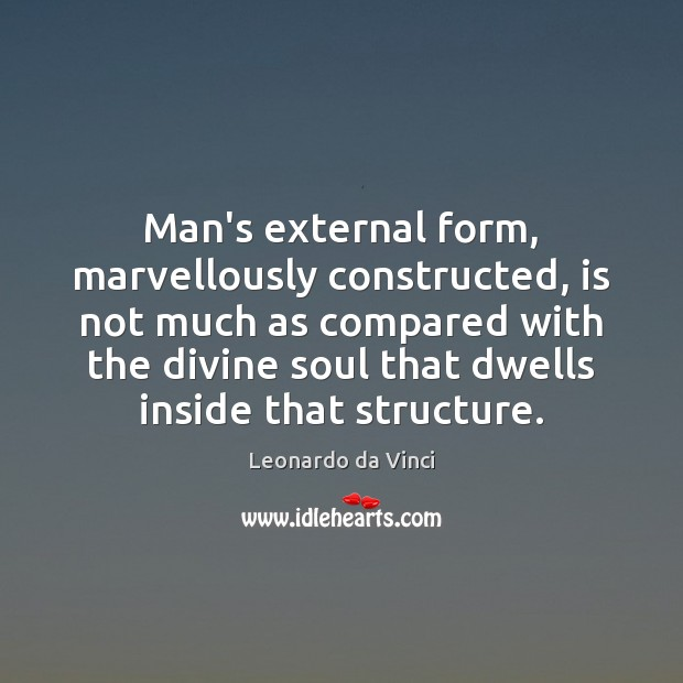 Man's external form, marvellously constructed, is not much as compared with the Leonardo da Vinci Picture Quote