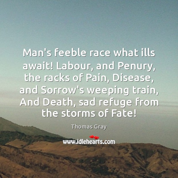 Man's feeble race what ills await! Labour, and Penury, the racks of Thomas Gray Picture Quote