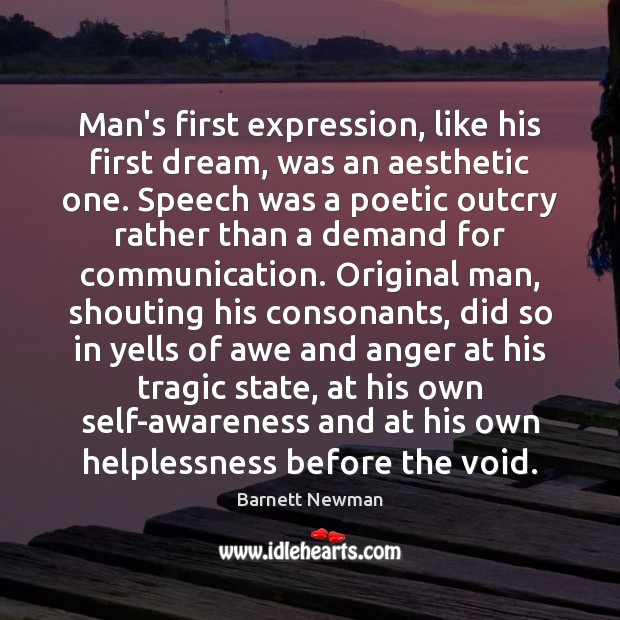 Man's first expression, like his first dream, was an aesthetic one. Speech Image
