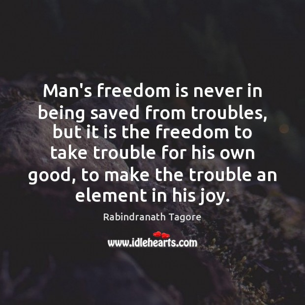 Man's freedom is never in being saved from troubles, but it is Rabindranath Tagore Picture Quote