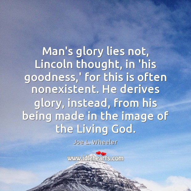 Man's glory lies not, Lincoln thought, in 'his goodness,' for this Image