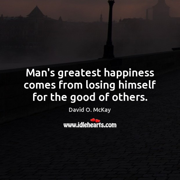 Man's greatest happiness comes from losing himself for the good of others. David O. McKay Picture Quote