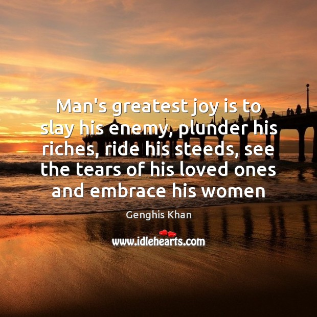 Man's greatest joy is to slay his enemy, plunder his riches, ride Joy Quotes Image
