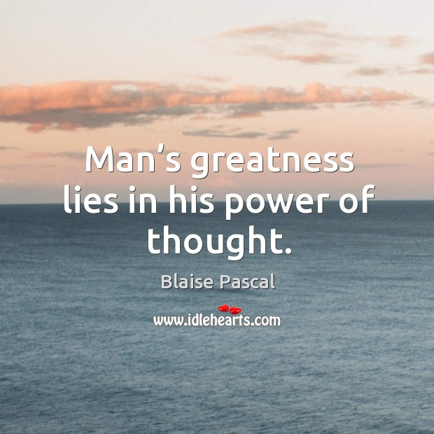 Man's greatness lies in his power of thought. Image
