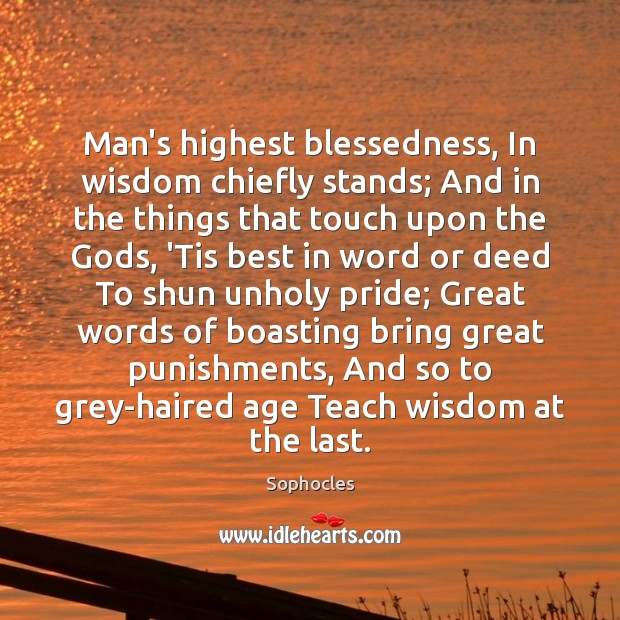 Man's highest blessedness, In wisdom chiefly stands; And in the things that Sophocles Picture Quote