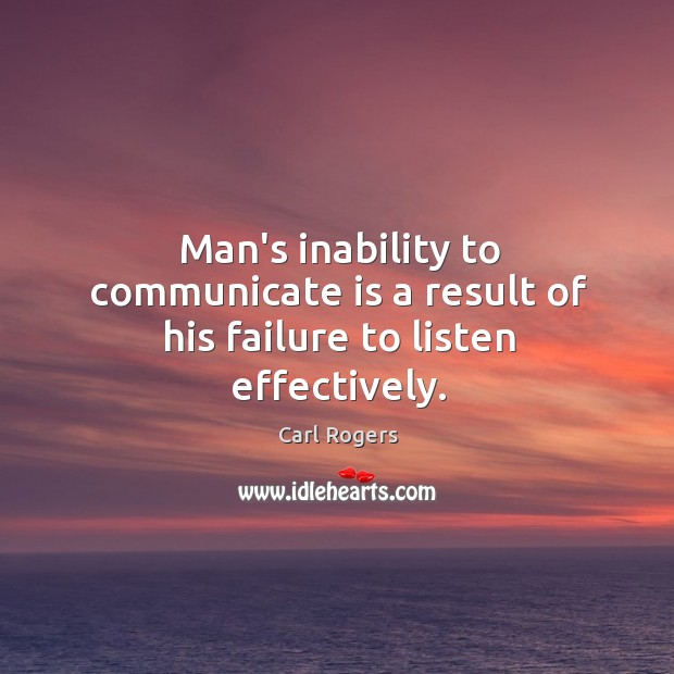 Man's inability to communicate is a result of his failure to listen effectively. Carl Rogers Picture Quote