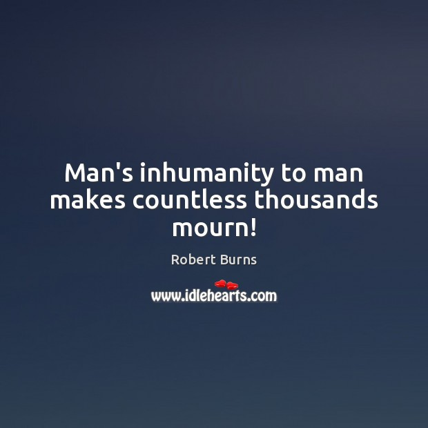 mans inhumanity Man was made to mourn is an epitaph written by robert burns  and man, whose heav'n-erected face the smiles of love adorn, - man's inhumanity to man makes.