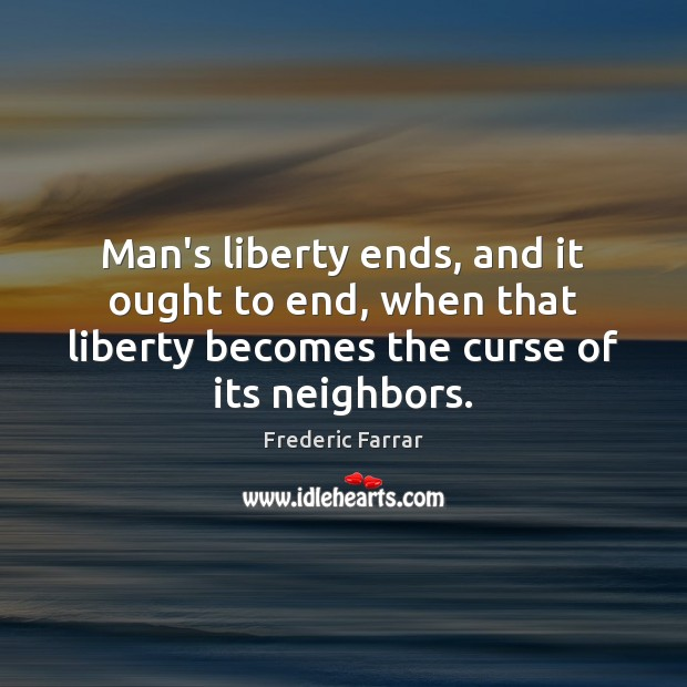 Man's liberty ends, and it ought to end, when that liberty becomes Frederic Farrar Picture Quote