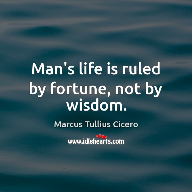 Man's life is ruled by fortune, not by wisdom. Marcus Tullius Cicero Picture Quote