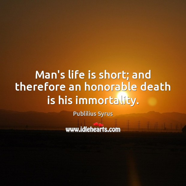Man's life is short; and therefore an honorable death is his immortality. Publilius Syrus Picture Quote