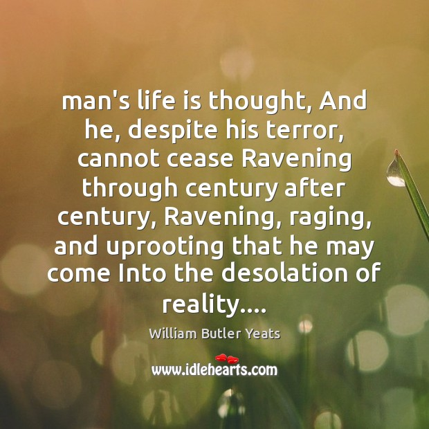 Man's life is thought, And he, despite his terror, cannot cease Ravening Image