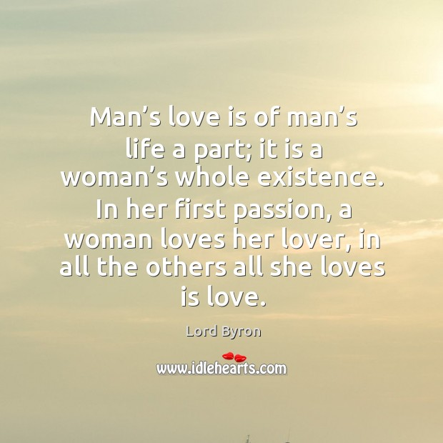 Man's love is of man's life a part; it is a woman's whole existence. Image