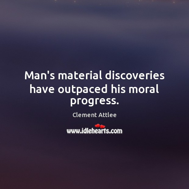 Man's material discoveries have outpaced his moral progress. Clement Attlee Picture Quote