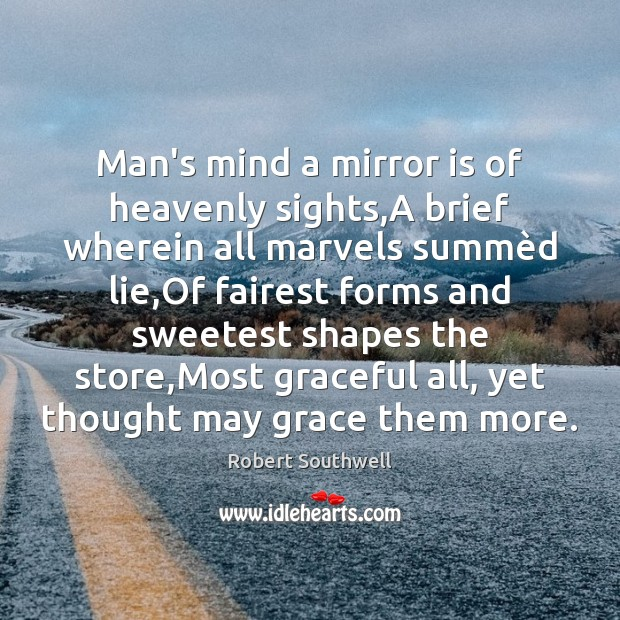 Man's mind a mirror is of heavenly sights,A brief wherein all Image