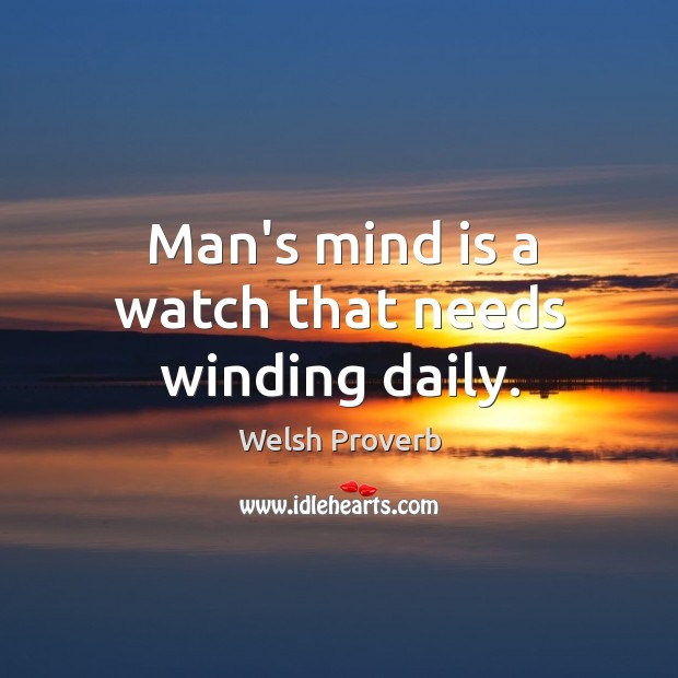 Man's mind is a watch that needs winding daily. Welsh Proverbs Image