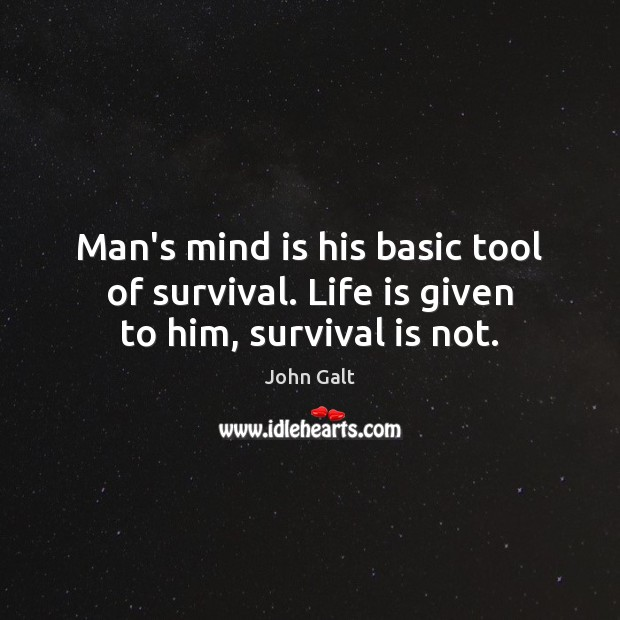 Image, Man's mind is his basic tool of survival. Life is given to him, survival is not.