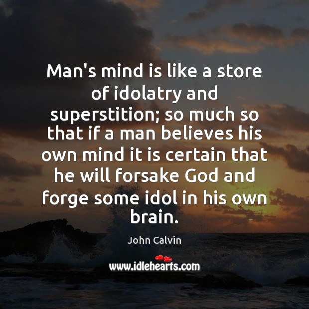 Man's mind is like a store of idolatry and superstition; so much John Calvin Picture Quote