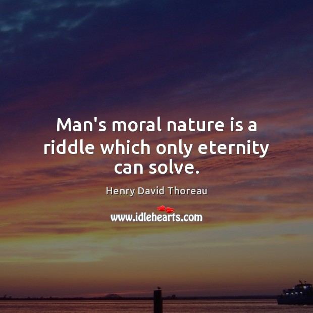 Man's moral nature is a riddle which only eternity can solve. Image