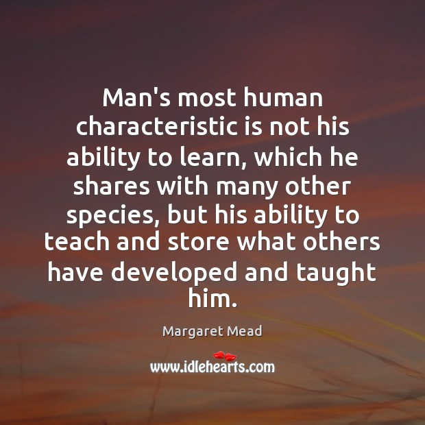 Man's most human characteristic is not his ability to learn, which he Margaret Mead Picture Quote