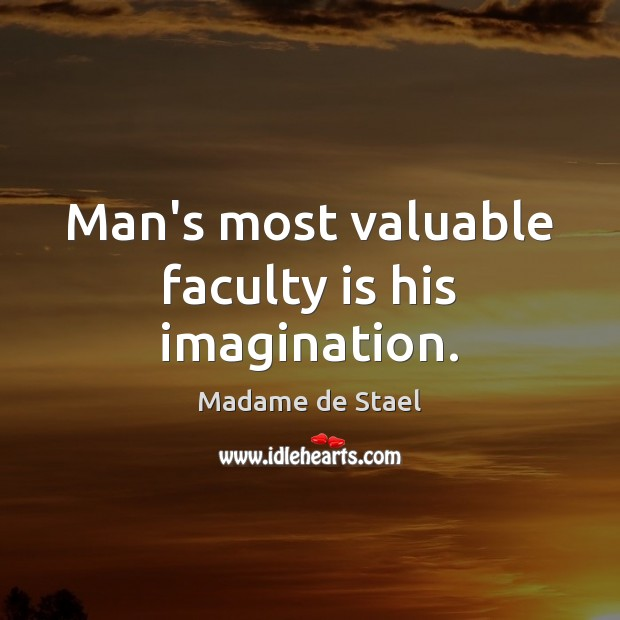 Man's most valuable faculty is his imagination. Madame de Stael Picture Quote