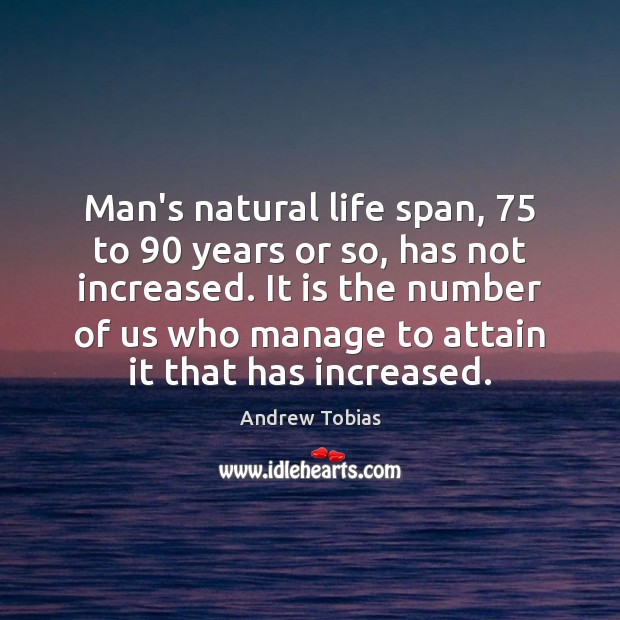 Image, Man's natural life span, 75 to 90 years or so, has not increased. It
