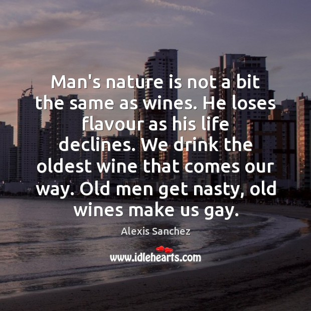 Image, Man's nature is not a bit the same as wines. He loses