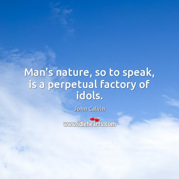 Man's nature, so to speak, is a perpetual factory of idols. Image