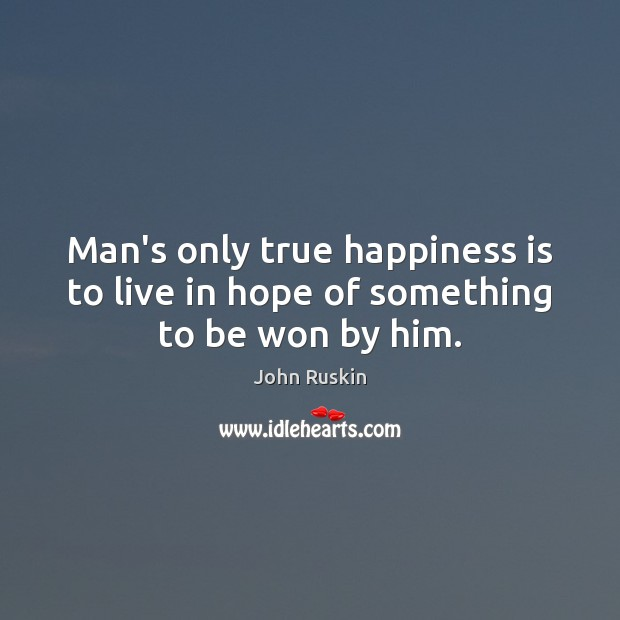Image, Man's only true happiness is to live in hope of something to be won by him.
