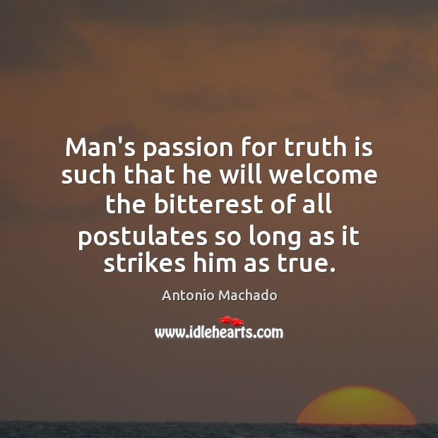 Man's passion for truth is such that he will welcome the bitterest Antonio Machado Picture Quote