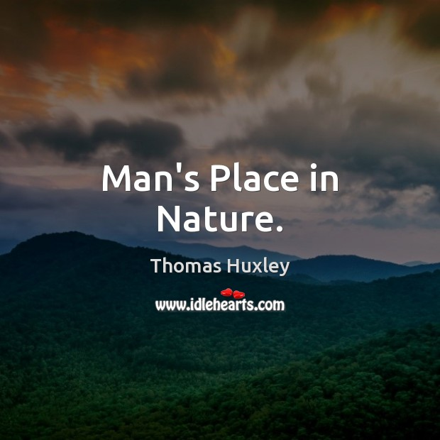 Man's Place in Nature. Thomas Huxley Picture Quote