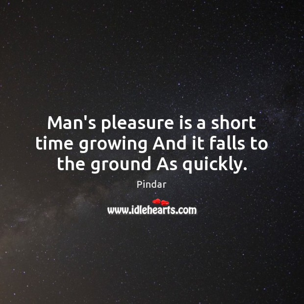 Man's pleasure is a short time growing And it falls to the ground As quickly. Pindar Picture Quote